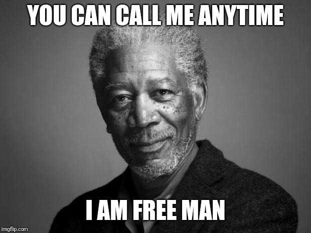 Morgan Freeman | YOU CAN CALL ME ANYTIME I AM FREE MAN | image tagged in morgan freeman | made w/ Imgflip meme maker