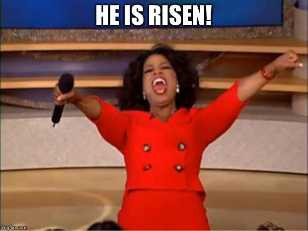 Oprah You Get A Meme | HE IS RISEN! | image tagged in memes,oprah you get a | made w/ Imgflip meme maker