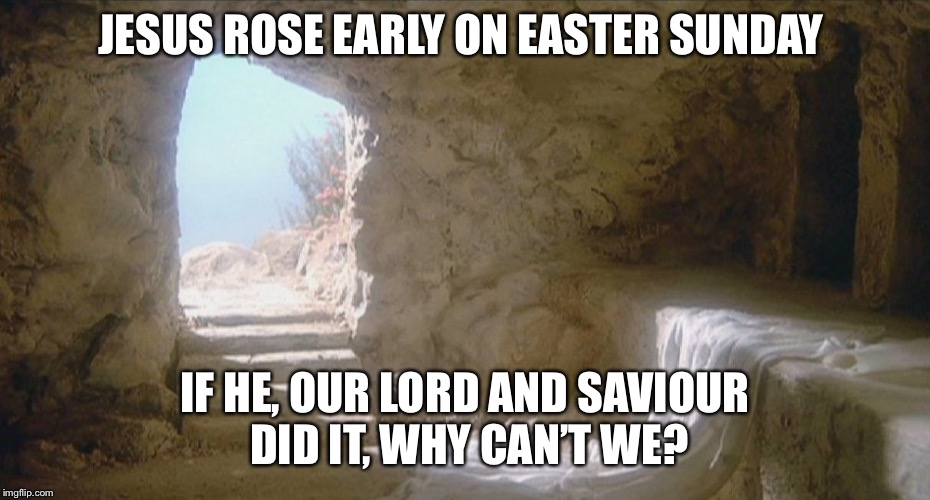 I, too, am sometimes guilty of being late for church because of being a late riser. | JESUS ROSE EARLY ON EASTER SUNDAY IF HE, OUR LORD AND SAVIOUR DID IT, WHY CAN'T WE? | image tagged in empty tomb | made w/ Imgflip meme maker