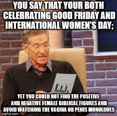 Progressive catholic chicks need to introduce their family to any guy that went with them to anything Friday. | YOU SAY THAT YOUR BOTH CELEBRATING GOOD FRIDAY AND INTERNATIONAL WOMEN'S DAY; YET YOU COULD NOT FIND THE POSITIVE AND NEGATIVE FEMALE BIBLIC | image tagged in memes,maury lie detector | made w/ Imgflip meme maker