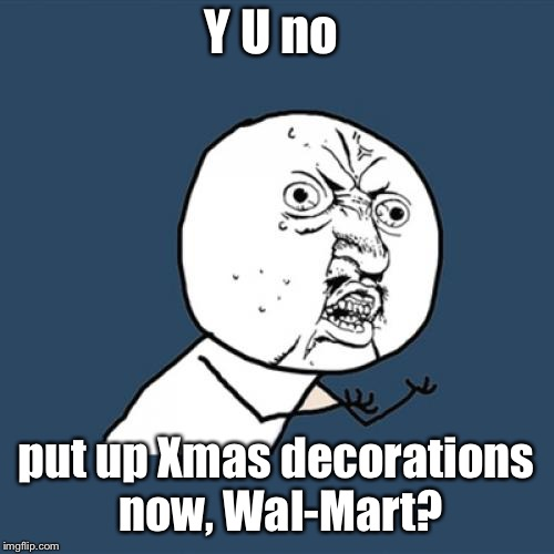 Y U No Meme | Y U no put up Xmas decorations now, Wal-Mart? | image tagged in memes,y u no | made w/ Imgflip meme maker