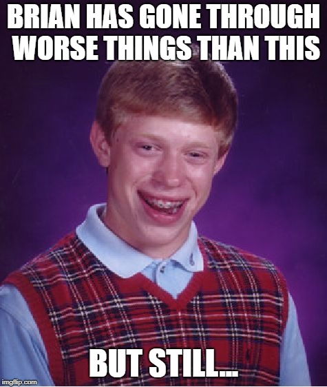 Bad Luck Brian Meme | BRIAN HAS GONE THROUGH WORSE THINGS THAN THIS BUT STILL... | image tagged in memes,bad luck brian | made w/ Imgflip meme maker