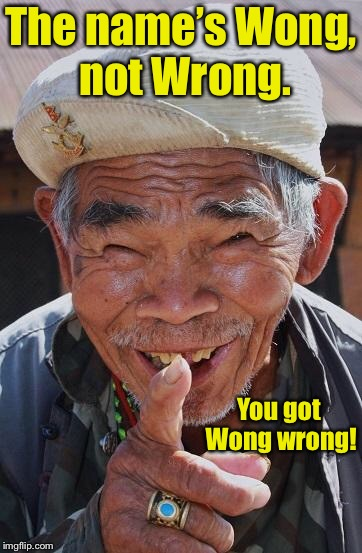 Funny old Chinese man 1 | The name's Wong, not Wrong. You got Wong wrong! | image tagged in funny old chinese man 1 | made w/ Imgflip meme maker