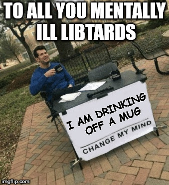 Change My Mind | TO ALL YOU MENTALLY ILL LIBTARDS I AM DRINKING OFF A MUG | image tagged in change my mind,steven crowder,politics,memes,funny,libtards | made w/ Imgflip meme maker