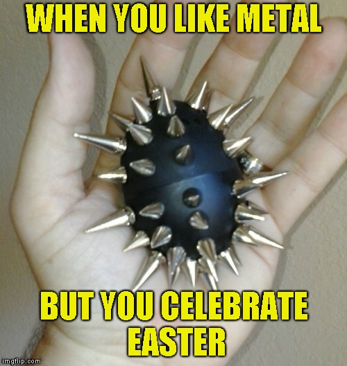 Happy Easter,everyone! | WHEN YOU LIKE METAL BUT YOU CELEBRATE EASTER | image tagged in memes,easter,powermetalhead,metal,spike,funny | made w/ Imgflip meme maker