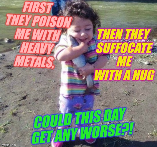 FIRST THEY POISON ME WITH HEAVY METALS, COULD THIS DAY GET ANY WORSE?! THEN THEY SUFFOCATE ME WITH A HUG | made w/ Imgflip meme maker