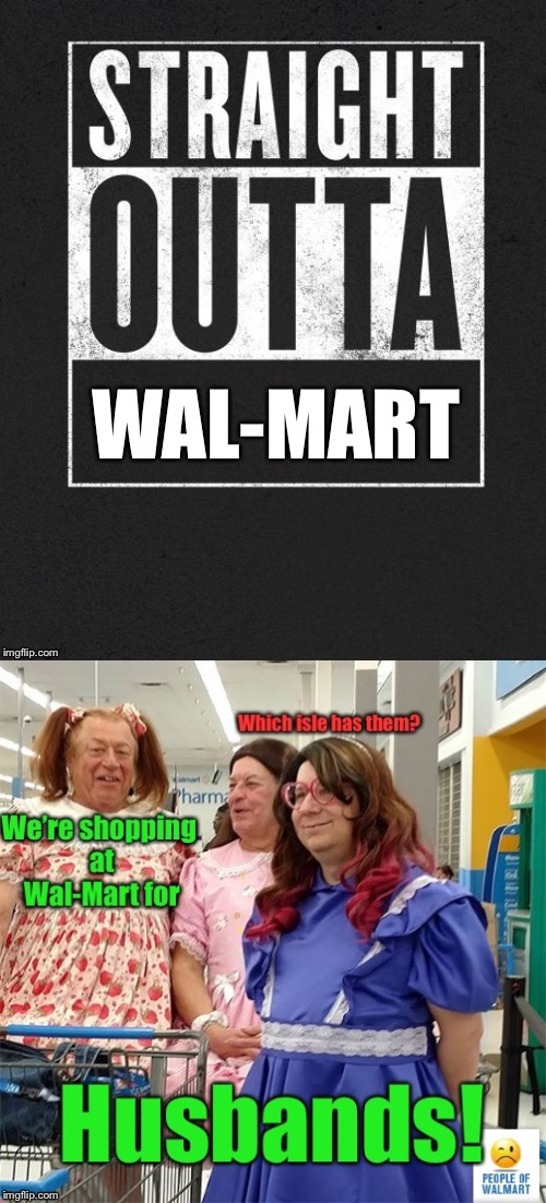 They won't need a cart.  But could have used some zip ties & duct tape. | . | image tagged in memes,straight outta wal-mart,ugly,husband shopping,funny memes | made w/ Imgflip meme maker