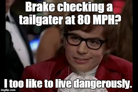 Really, if y'all could stay offa my ass, that'd be great.  | Brake checking a tailgater at 80 MPH? I too like to live dangerously. | image tagged in memes,i too like to live dangerously | made w/ Imgflip meme maker