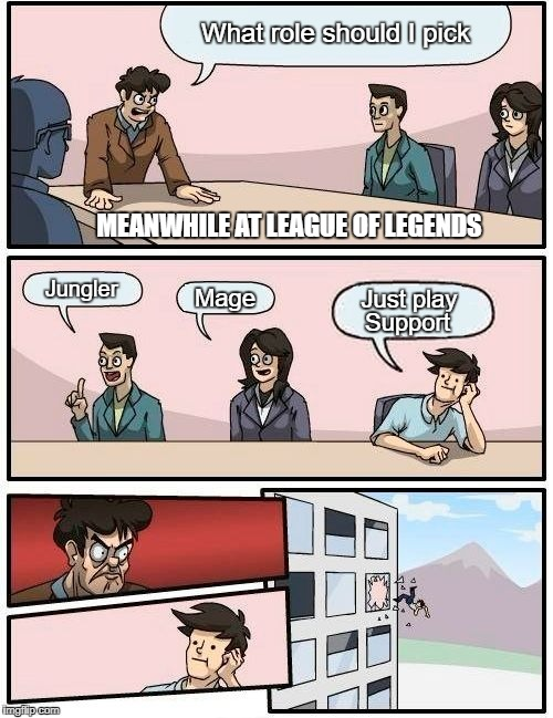 Boardroom Meeting Suggestion Meme | MEANWHILE AT LEAGUE OF LEGENDS What role should I pick Jungler Mage Just play Support | image tagged in memes,boardroom meeting suggestion | made w/ Imgflip meme maker