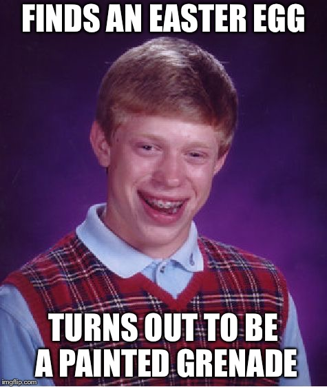 Bad Luck Brian Meme | FINDS AN EASTER EGG TURNS OUT TO BE A PAINTED GRENADE | image tagged in memes,bad luck brian | made w/ Imgflip meme maker