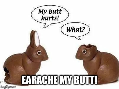 Easter can be a pain in the... | EARACHE MY BUTT! | image tagged in easter,easter bunny,chocolate,butthurt,funny memes | made w/ Imgflip meme maker