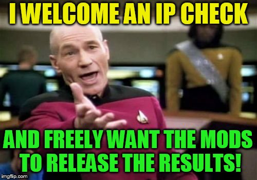 Picard Wtf Meme | I WELCOME AN IP CHECK AND FREELY WANT THE MODS TO RELEASE THE RESULTS! | image tagged in memes,picard wtf | made w/ Imgflip meme maker