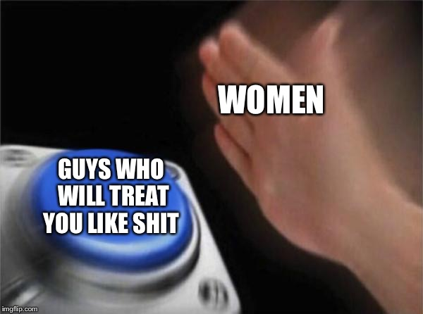 Blank Nut Button Meme | WOMEN GUYS WHO WILL TREAT YOU LIKE SHIT | image tagged in memes,blank nut button | made w/ Imgflip meme maker