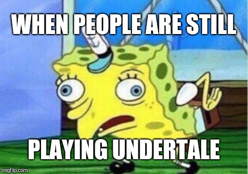 Mocking Spongebob Meme | WHEN PEOPLE ARE STILL PLAYING UNDERTALE | image tagged in memes,mocking spongebob | made w/ Imgflip meme maker