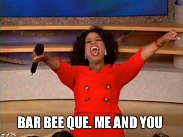 Oprah You Get A Meme | BAR BEE QUE. ME AND YOU | image tagged in memes,oprah you get a | made w/ Imgflip meme maker