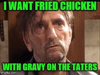 I WANT FRIED CHICKEN WITH GRAVY ON THE TATERS | made w/ Imgflip meme maker