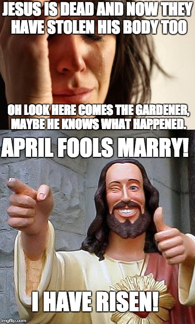 Easter; It's Just a Prank Bro! | JESUS IS DEAD AND NOW THEY HAVE STOLEN HIS BODY TOO OH LOOK HERE COMES THE GARDENER, MAYBE HE KNOWS WHAT HAPPENED. APRIL FOOLS MARRY! I HAVE | image tagged in mems,buddy christ,first world problems,prank,easter,happy easter | made w/ Imgflip meme maker