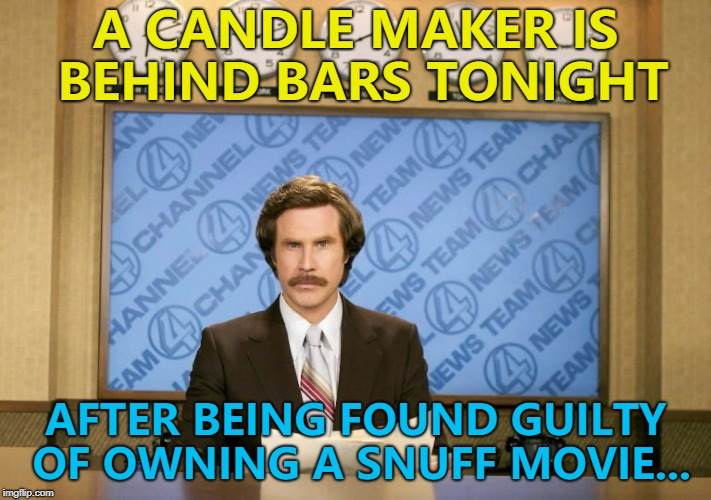 The police were tipped off by an old flame... :) | A CANDLE MAKER IS BEHIND BARS TONIGHT AFTER BEING FOUND GUILTY OF OWNING A SNUFF MOVIE... | image tagged in this just in,memes,candle maker,snuff movie | made w/ Imgflip meme maker