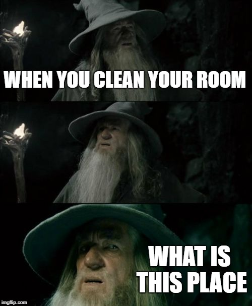 its so clean! :D | WHEN YOU CLEAN YOUR ROOM WHAT IS THIS PLACE | image tagged in memes,confused gandalf | made w/ Imgflip meme maker