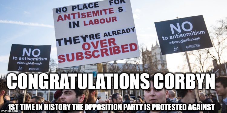 Corbyn - Anti-Semitism | CONGRATULATIONS CORBYN 1ST TIME IN HISTORY THE OPPOSITION PARTY IS PROTESTED AGAINST | image tagged in corbyn's labour party,corbyn eww,party of hate,anti-semitism,communist socialist,mcdonnell abbott | made w/ Imgflip meme maker