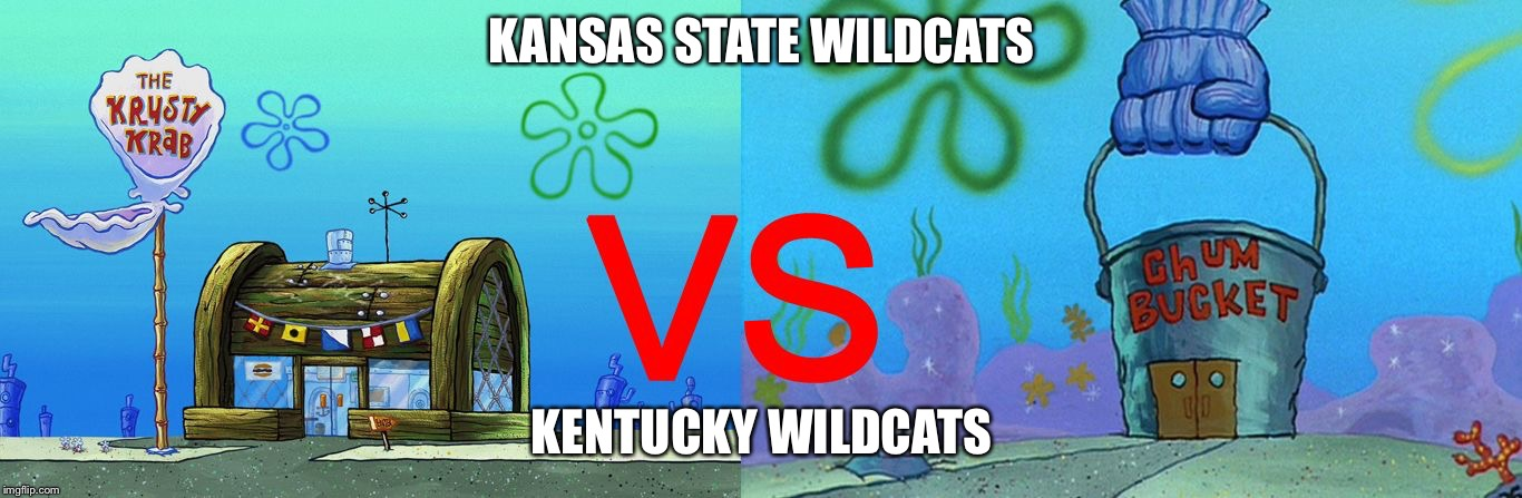 KANSAS STATE WILDCATS KENTUCKY WILDCATS | image tagged in krusty krab vs chum bucket | made w/ Imgflip meme maker