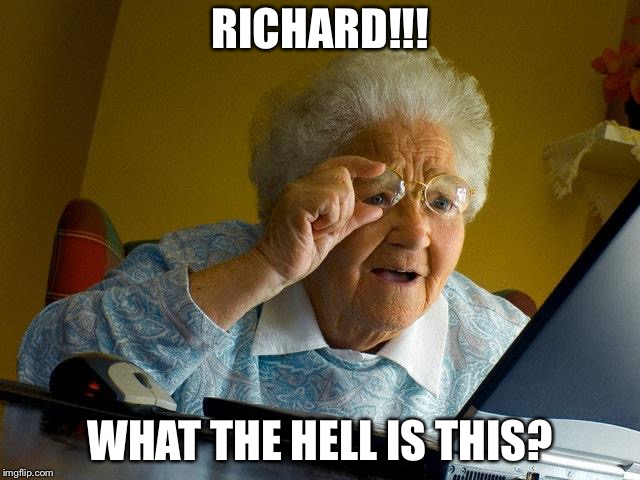 Grandma Finds The Internet Meme | RICHARD!!! WHAT THE HELL IS THIS? | image tagged in memes,grandma finds the internet | made w/ Imgflip meme maker