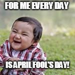 FOR ME EVERY DAY IS APRIL FOOL'S DAY! | made w/ Imgflip meme maker