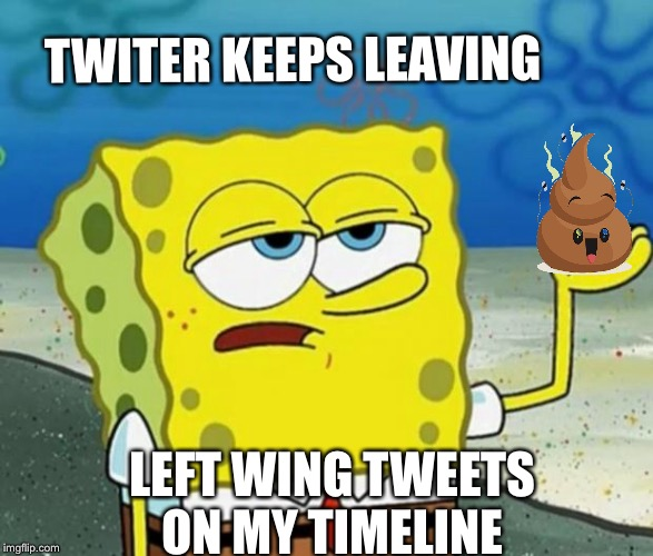 Tough Spongebob | TWITER KEEPS LEAVING LEFT WING TWEETS ON MY TIMELINE | image tagged in tough spongebob,memes,funny,twitter | made w/ Imgflip meme maker