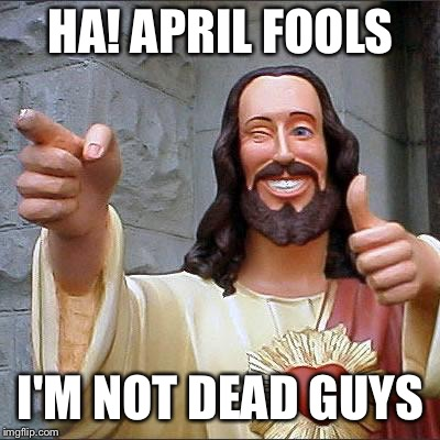 The first aprils fools prank | HA! APRIL FOOLS I'M NOT DEAD GUYS | image tagged in memes,buddy christ | made w/ Imgflip meme maker