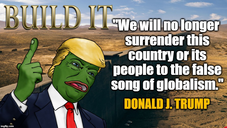 "BUILD THAT WALL | ""We will no longer surrender this country or its people to the false song of globalism."" DONALD J. TRUMP 