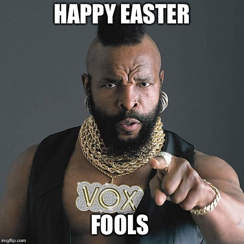 Mr T Pity The Fool Meme | HAPPY EASTER FOOLS | image tagged in memes,mr t pity the fool | made w/ Imgflip meme maker