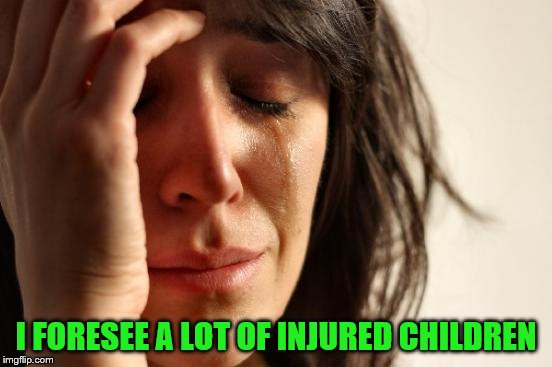 First World Problems Meme | I FORESEE A LOT OF INJURED CHILDREN | image tagged in memes,first world problems | made w/ Imgflip meme maker