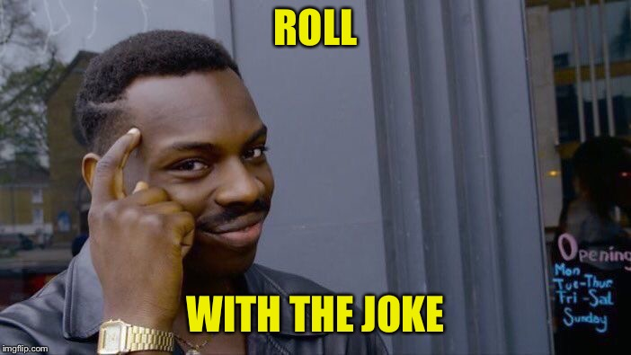 Roll Safe Think About It Meme | ROLL WITH THE JOKE | image tagged in memes,roll safe think about it | made w/ Imgflip meme maker