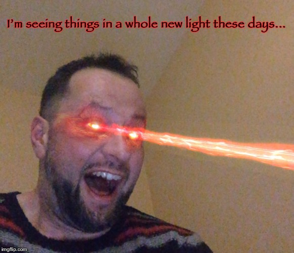 FreakinLaserBeams  | I'm seeing things in a whole new light these days... | image tagged in freakinlaserbeams,laser,lasers,memes,funny | made w/ Imgflip meme maker