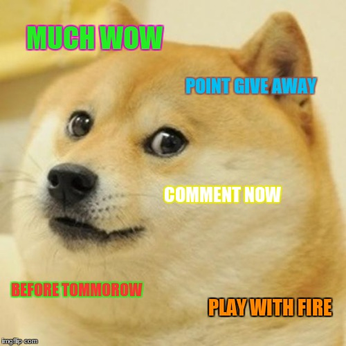 Doge Meme | MUCH WOW POINT GIVE AWAY COMMENT NOW BEFORE TOMMOROW PLAY WITH FIRE | image tagged in memes,doge | made w/ Imgflip meme maker