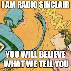radio waves for america | I AM RADIO SINCLAIR YOU WILL BELIEVE WHAT WE TELL YOU | image tagged in robot slaps human,first world problems,breaking news | made w/ Imgflip meme maker