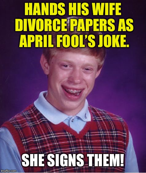 Bad Luck Brian |  HANDS HIS WIFE DIVORCE PAPERS AS APRIL FOOL'S JOKE. SHE SIGNS THEM! | image tagged in memes,bad luck brian,april fools,april fools day,funny,first world problems | made w/ Imgflip meme maker