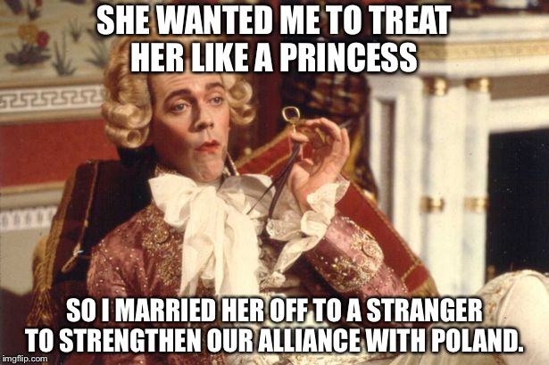 SHE WANTED ME TO TREAT HER LIKE A PRINCESS SO I MARRIED HER OFF TO A STRANGER TO STRENGTHEN OUR ALLIANCE WITH POLAND. | image tagged in prince george blackadder | made w/ Imgflip meme maker
