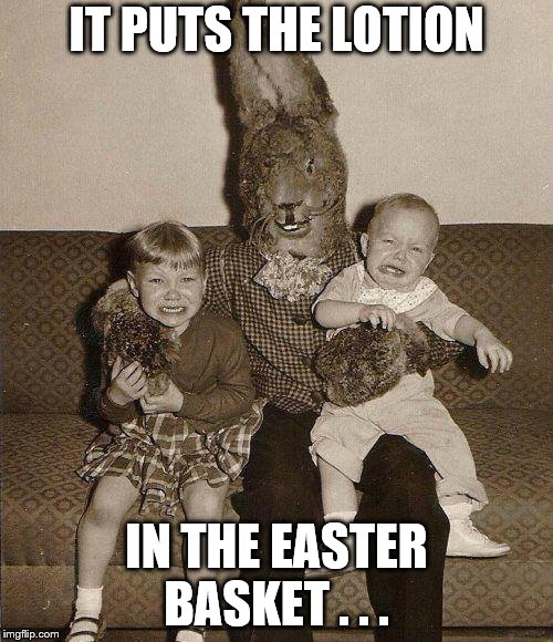 Creepy easter bunny | IT PUTS THE LOTION IN THE EASTER BASKET . . . | image tagged in creepy easter bunny | made w/ Imgflip meme maker
