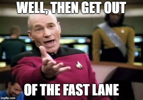 Picard Wtf Meme | WELL, THEN GET OUT OF THE FAST LANE | image tagged in memes,picard wtf | made w/ Imgflip meme maker