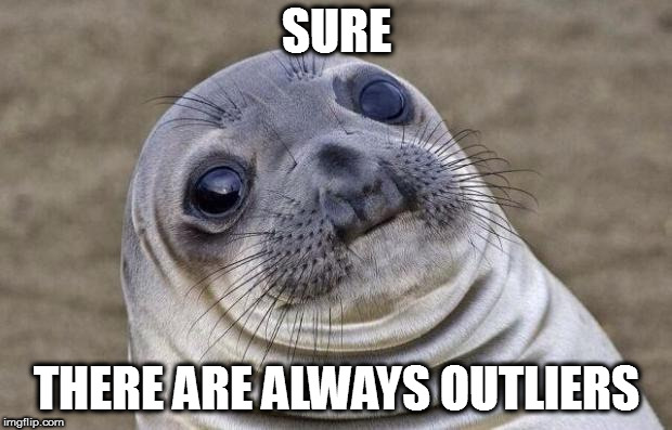 Awkward Moment Sealion Meme | SURE THERE ARE ALWAYS OUTLIERS | image tagged in memes,awkward moment sealion | made w/ Imgflip meme maker