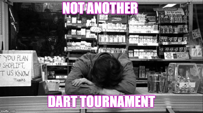 NOT ANOTHER DART TOURNAMENT | image tagged in clerks | made w/ Imgflip meme maker