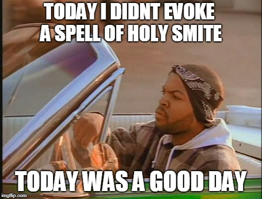 D&D Week | TODAY I DIDNT EVOKE A SPELL OF HOLY SMITE TODAY WAS A GOOD DAY | image tagged in ice cube | made w/ Imgflip meme maker