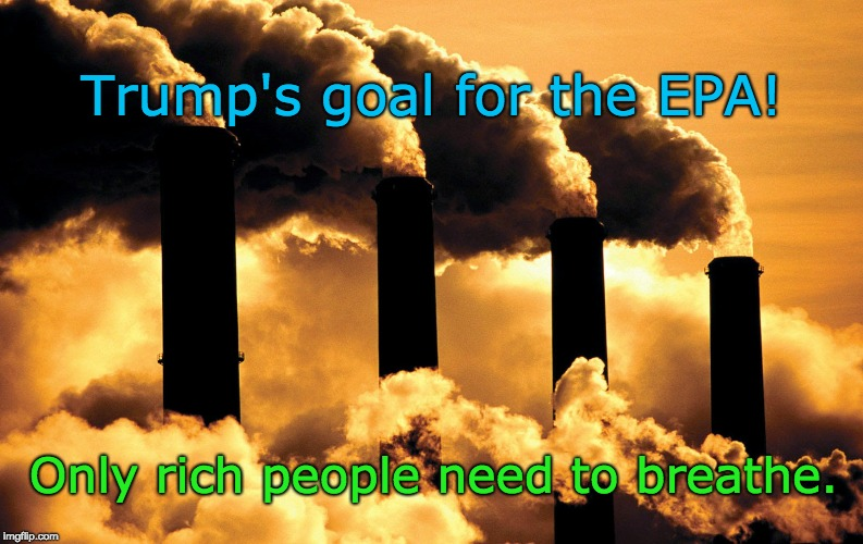 Trump - Kill the air - Kill the poor!  | Trump's goal for the EPA! Only rich people need to breathe. | image tagged in trump pollutes,trump kills,trump v mother nature,poor don't need to breathe | made w/ Imgflip meme maker