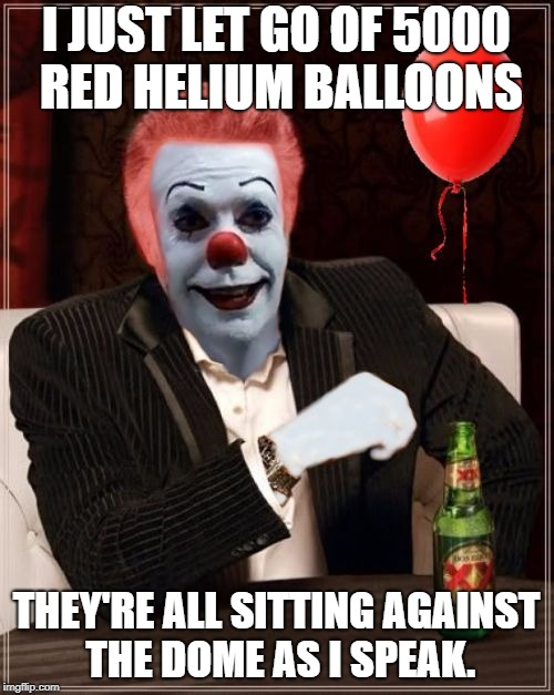 The Most Interesting Clown In The World | I JUST LET GO OF 5000 RED HELIUM BALLOONS THEY'RE ALL SITTING AGAINST THE DOME AS I SPEAK. | image tagged in the most interesting clown in the world | made w/ Imgflip meme maker