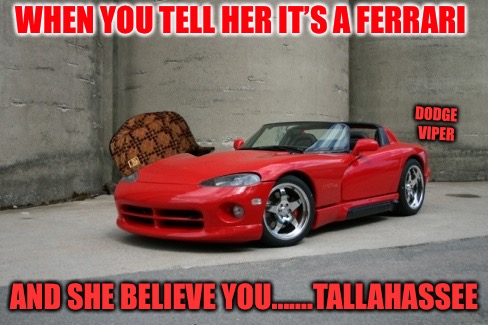 Shallowhassee  | WHEN YOU TELL HER IT'S A FERRARI AND SHE BELIEVE YOU.......TALLAHASSEE DODGE VIPER | image tagged in viper,scumbag,red pill,mgtow,users,punk | made w/ Imgflip meme maker