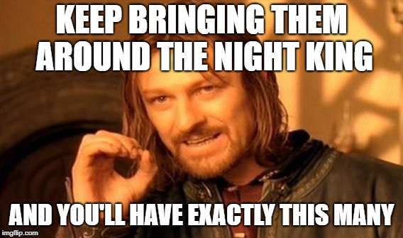 One Does Not Simply Meme | KEEP BRINGING THEM AROUND THE NIGHT KING AND YOU'LL HAVE EXACTLY THIS MANY | image tagged in memes,one does not simply | made w/ Imgflip meme maker