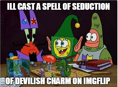 Spongebob/Dungeons&Dragons Weeks...Hold My Beer | ILL CAST A SPELL OF SEDUCTION OF DEVILISH CHARM ON IMGFLIP | image tagged in spongebob dd,spongebob week,dungeons and dragons | made w/ Imgflip meme maker