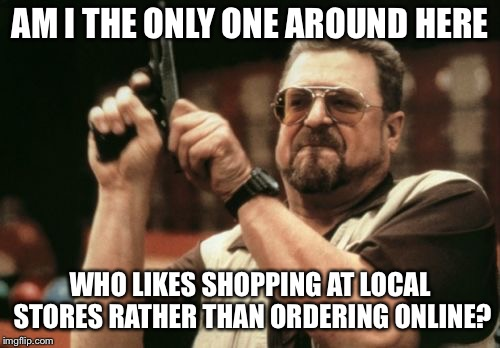 Am I The Only One Around Here Meme | AM I THE ONLY ONE AROUND HERE WHO LIKES SHOPPING AT LOCAL STORES RATHER THAN ORDERING ONLINE? | image tagged in memes,am i the only one around here,AdviceAnimals | made w/ Imgflip meme maker