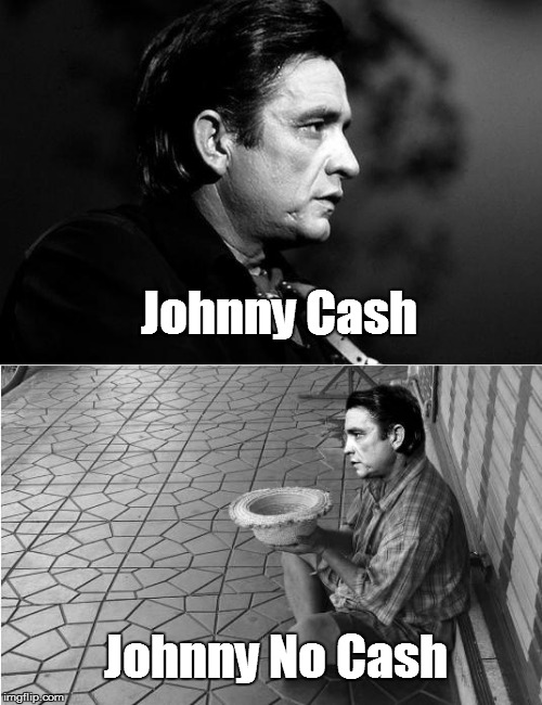 Johnny Cah | Johnny Cash Johnny No Cash | image tagged in johnny cash,cash,beggar,begging,poor | made w/ Imgflip meme maker